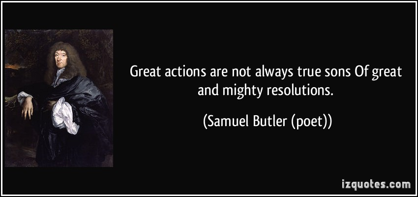quote-great-actions-are-not-always-true-sons-of-great-and-mighty-resolutions-samuel-butler-poet-382162